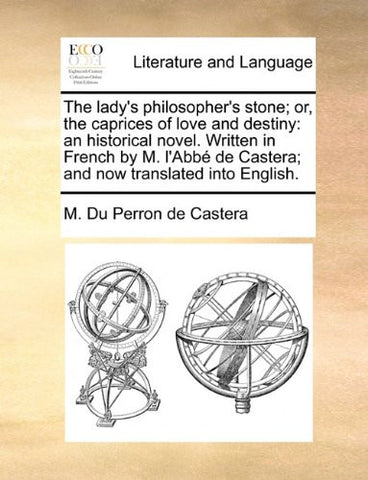 The lady's philosopher's stone; or, the caprices of love and destiny: an historical novel. Written in French by M. l'Abbé de Castera; and now translated into English.