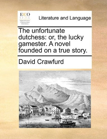 The unfortunate dutchess: or, the lucky gamester. A novel founded on a true story.