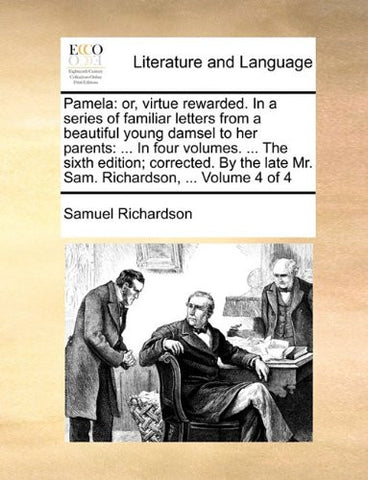 Pamela: or, virtue rewarded. In a series of familiar letters from a beautiful young damsel to her parents: ... In four volumes. ... The sixth edition; ... late Mr. Sam. Richardson, ...  Volume 4 of 4