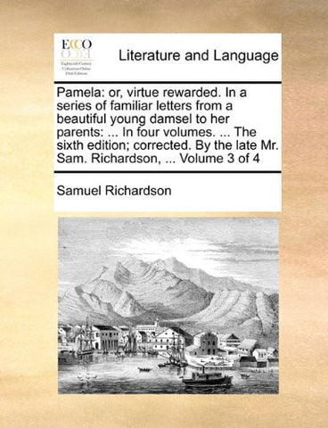 Pamela: or, virtue rewarded. In a series of familiar letters from a beautiful young damsel to her parents: ... In four volumes. ... The sixth edition; ... late Mr. Sam. Richardson, ...  Volume 3 of 4
