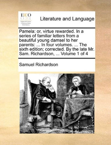 Pamela: or, virtue rewarded. In a series of familiar letters from a beautiful young damsel to her parents: ... In four volumes. ... The sixth edition; ... late Mr. Sam. Richardson, ...  Volume 1 of 4