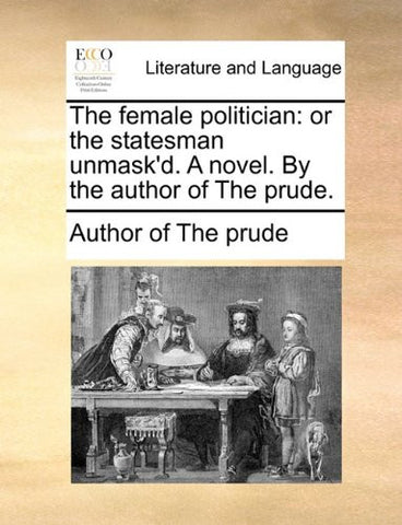 The female politician: or the statesman unmask'd. A novel. By the author of The prude.