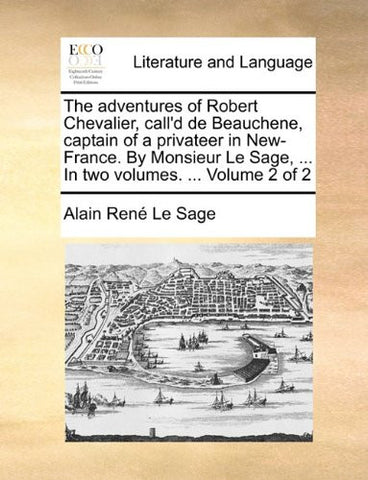 The adventures of Robert Chevalier, call'd de Beauchene, captain of a privateer in New-France. By Monsieur Le Sage, ... In two volumes. ...  Volume 2 of 2