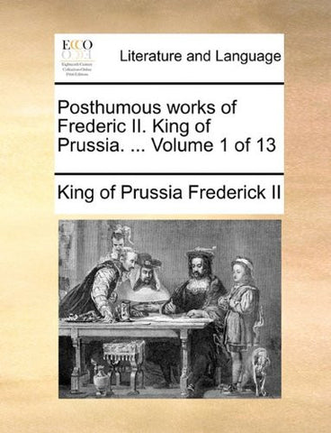Posthumous works of Frederic II. King of Prussia. ...  Volume 1 of 13