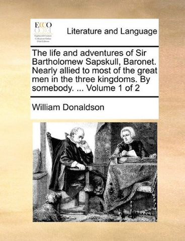 The life and adventures of Sir Bartholomew Sapskull, Baronet. Nearly allied to most of the great men in the three kingdoms. By somebody. ...  Volume 1 of 2