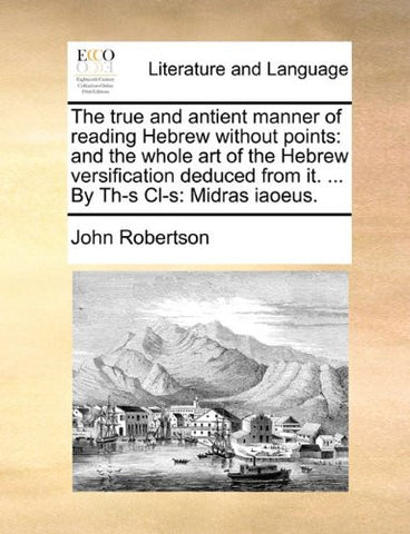 The true and antient manner of reading Hebrew without points: and the whole art of the Hebrew versification deduced from it. ... By Th-s Cl-s: Midras iaoeus.