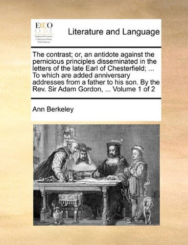The contrast; or, an antidote against the pernicious principles disseminated in the letters of the late Earl of Chesterfield; ... To which are added ... the Rev. Sir Adam Gordon, ...  Volume 1 of 2