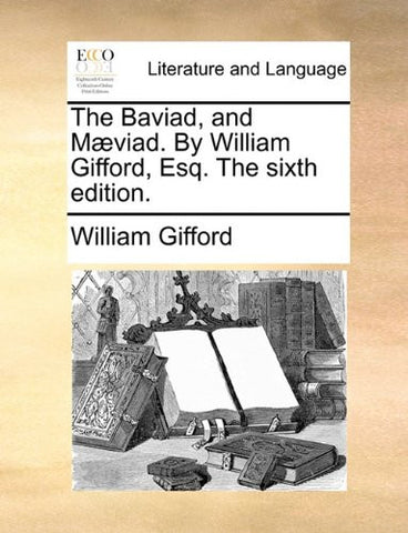 The Baviad, and Mæviad. By William Gifford, Esq. The sixth edition.