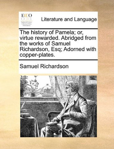 The history of Pamela; or, virtue rewarded. Abridged from the works of Samuel Richardson, Esq; Adorned with copper-plates.