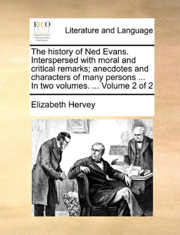 The history of Ned Evans. Interspersed with moral and critical remarks; anecdotes and characters of many persons ... In two volumes. ...  Volume 2 of 2