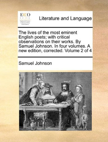 The lives of the most eminent English poets; with critical observations on their works. By Samuel Johnson. In four volumes. A new edition, corrected. Volume 2 of 4
