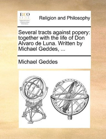Several tracts against popery: together with the life of Don Alvaro de Luna. Written by Michael Geddes, ...
