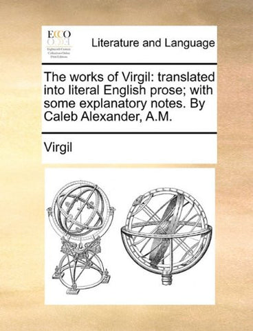 The works of Virgil: translated into literal English prose; with some explanatory notes. By Caleb Alexander, A.M.