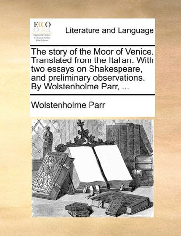 The story of the Moor of Venice. Translated from the Italian. With two essays on Shakespeare, and preliminary observations. By Wolstenholme Parr, ...