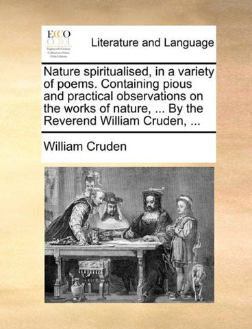 Nature spiritualised, in a variety of poems. Containing pious and practical observations on the works of nature, ... By the Reverend William Cruden, ...