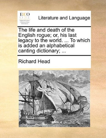 The life and death of the English rogue; or, his last legacy to the world. ... To which is added an alphabetical canting dictionary; ...
