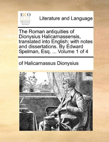 The Roman antiquities of Dionysius Halicarnassensis, translated into English; with notes and dissertations. By Edward Spelman, Esq. ...  Volume 1 of 4