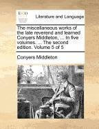 The miscellaneous works of the late reverend and learned Conyers Middleton, ... In five volumes. ... The second edition. Volume 5 of 5