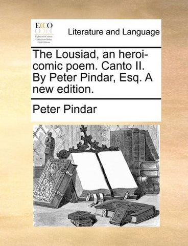 The Lousiad, an heroi-comic poem. Canto II. By Peter Pindar, Esq. A new edition.