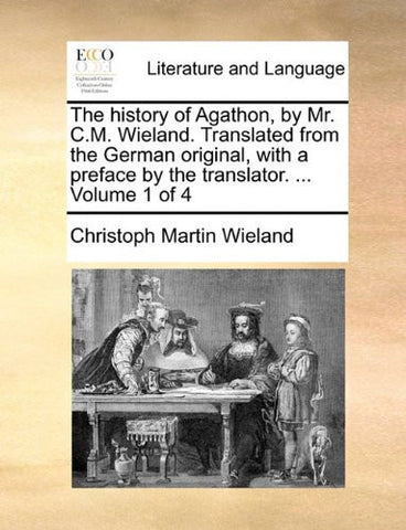 The history of Agathon, by Mr. C.M. Wieland. Translated from the German original, with a preface by the translator. ...  Volume 1 of 4