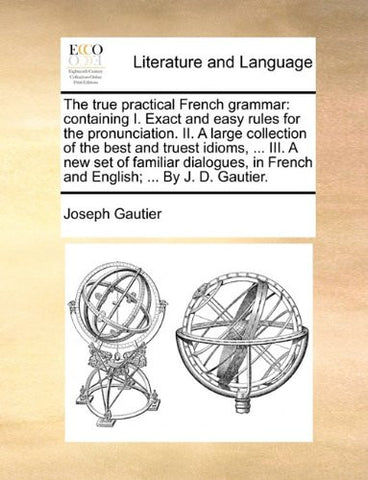 The true practical French grammar: containing I. Exact and easy rules for the pronunciation. II. A large collection of the best and truest idioms, ... ... in French and English; ... By J. D. Gautier.