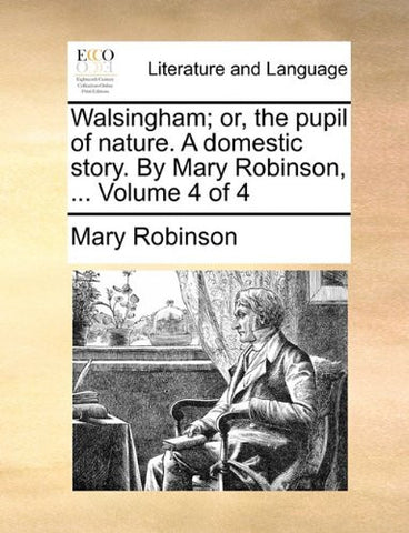 Walsingham; or, the pupil of nature. A domestic story. By Mary Robinson, ...  Volume 4 of 4