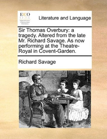 Sir Thomas Overbury: a tragedy. Altered from the late Mr. Richard Savage. As now performing at the Theatre-Royal in Covent-Garden.