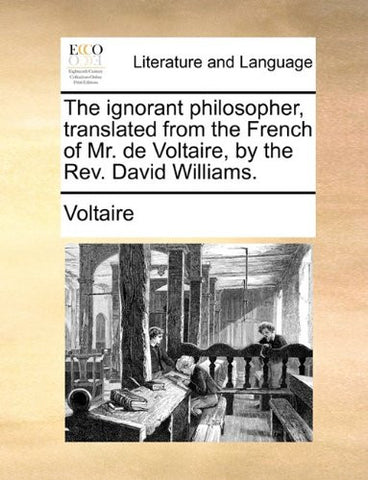 The ignorant philosopher, translated from the French of Mr. de Voltaire, by the Rev. David Williams.