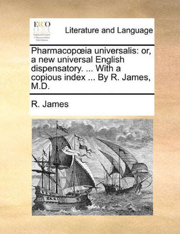 Pharmacopoeia universalis: or, a new universal English dispensatory. ... With a copious index ... By R. James, M.D.