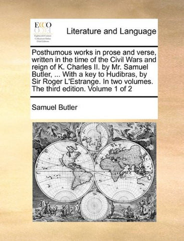 Posthumous works in prose and verse, written in the time of the Civil Wars and reign of K. Charles II. by Mr. Samuel Butler, ... With a key to ... two volumes. The third edition. Volume 1 of 2