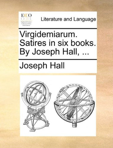Virgidemiarum. Satires in six books. By Joseph Hall, ...