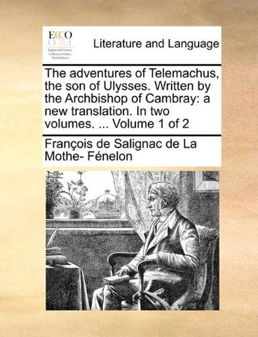 The adventures of Telemachus, the son of Ulysses. Written by the Archbishop of Cambray: a new translation. In two volumes. ...  Volume 1 of 2