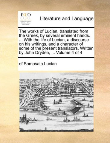 The works of Lucian, translated from the Greek, by several eminent hands. ... With the life of Lucian, a discourse on his writings, and a character of ... Written by John Dryden, ...  Volume 4 of 4