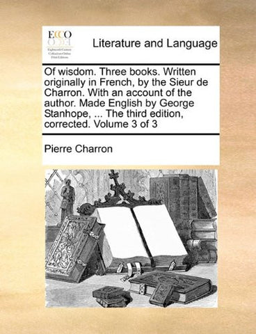 Of wisdom. Three books. Written originally in French, by the Sieur de Charron. With an account of the author. Made English by George Stanhope, ... The third edition, corrected. Volume 3 of 3