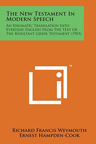 The New Testament in Modern Speech: An Idiomatic Translation Into Everyday English from the Text Of, the Resultant Greek Testament (1903)