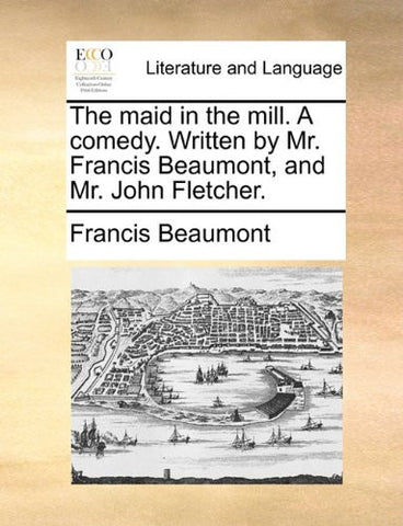 The maid in the mill. A comedy. Written by Mr. Francis Beaumont, and Mr. John Fletcher.