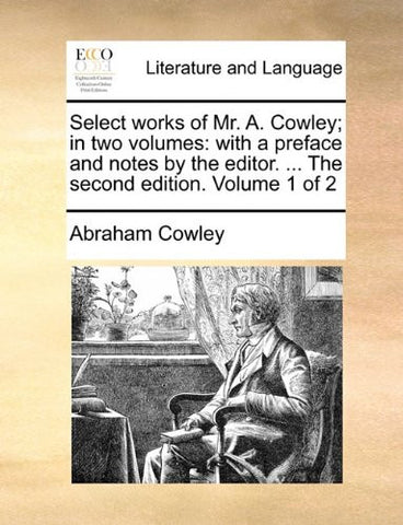 Select works of Mr. A. Cowley; in two volumes: with a preface and notes by the editor. ... The second edition. Volume 1 of 2