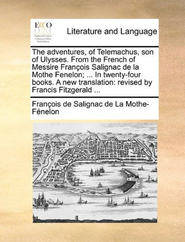 The adventures, of Telemachus, son of Ulysses. From the French of Messire François Salignac de la Mothe Fenelon; ... In twenty-four books. A new translation: revised by Francis Fitzgerald ...
