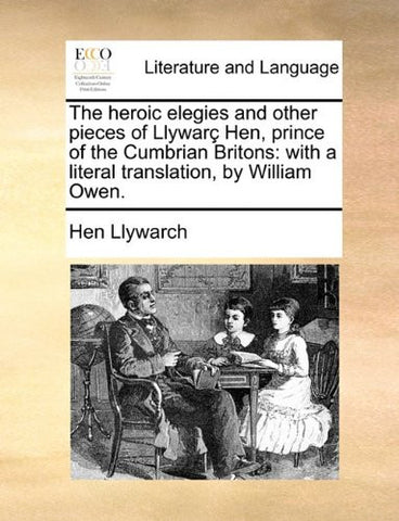 The heroic elegies and other pieces of Llywarç Hen, prince of the Cumbrian Britons: with a literal translation, by William Owen.