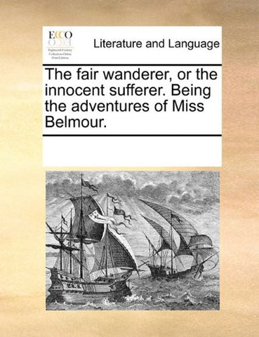 The fair wanderer, or the innocent sufferer. Being the adventures of Miss Belmour.