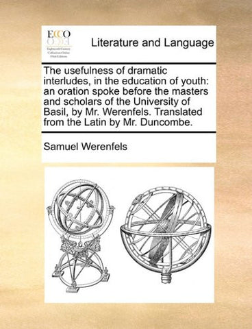The usefulness of dramatic interludes, in the education of youth: an oration spoke before the masters and scholars of the University of Basil, by Mr. ... Translated from the Latin by Mr. Duncombe.