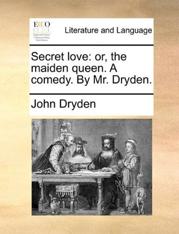 Secret love: or, the maiden queen. A comedy. By Mr. Dryden.