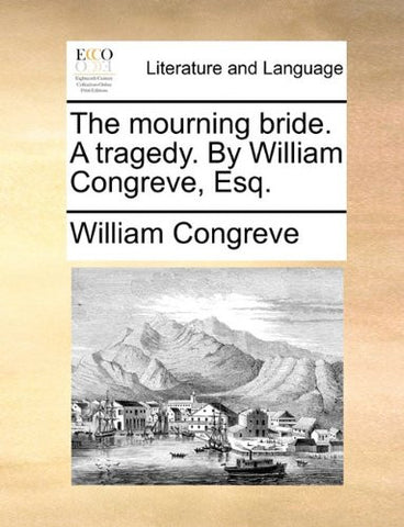The mourning bride. A tragedy. By William Congreve, Esq.