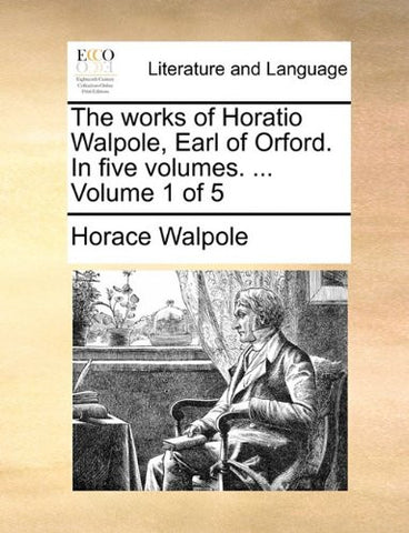 The works of Horatio Walpole, Earl of Orford. In five volumes. ...  Volume 1 of 5