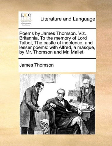 Poems by James Thomson. Viz. Britannia, To the memory of Lord Talbot, The castle of indolence, and lesser poems: with Alfred, a masque, by Mr. Thomson and Mr. Mallet.
