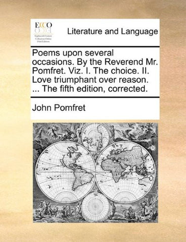Poems upon several occasions. By the Reverend Mr. Pomfret. Viz. I. The choice. II. Love triumphant over reason. ... The fifth edition, corrected.