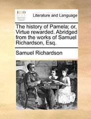 The history of Pamela; or, Virtue rewarded. Abridged from the works of Samuel Richardson, Esq.