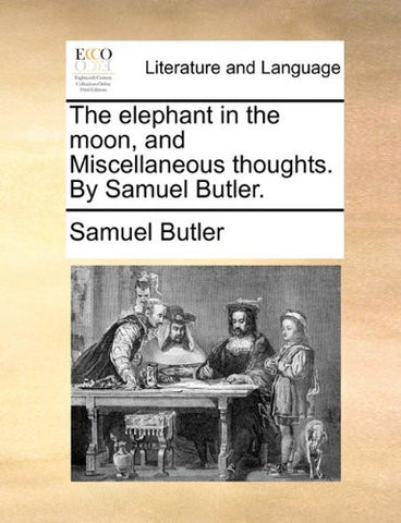 The elephant in the moon, and Miscellaneous thoughts. By Samuel Butler.