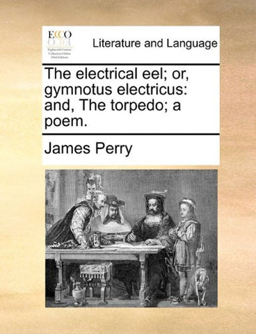 The electrical eel; or, gymnotus electricus: and, The torpedo; a poem.