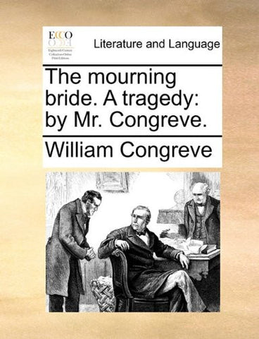 The mourning bride. A tragedy: by Mr. Congreve.